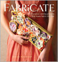 Fabricate: 17 Innovative Sewing Projects that Make Fabric the Star Create gorgeous one-of-a-kind handmade fabrics and transform them into fun and functional projects.