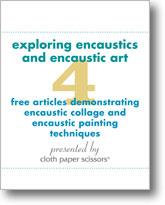 Exploring Encaustics and Encaustic Art: 4 Free Articles Demonstrating Encaustic Collage and Encaustic Painting Techniques