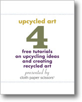 Upcycling Art: 4 free tutorials for upcycling ideas and creating recycled art